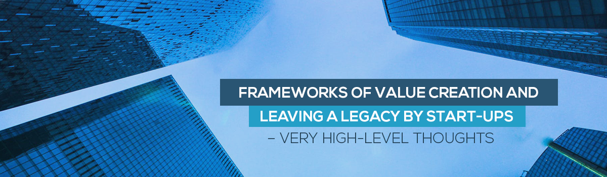 Frameworks of value creation and leaving a legacy by Start-Ups – very high-level thoughts